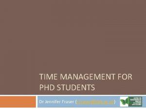 TIME MANAGEMENT FOR PHD STUDENTS Dr Jennifer Fraser