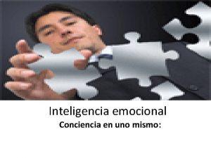 Inteligencia emocional Conciencia en uno mismo Conciencia en