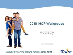 2018 IHCP Workgroups Podiatry HHWHIPP 0552318 Exclusively serving