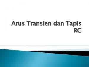 Arus Transien dan Tapis RC Arus Transien Arus