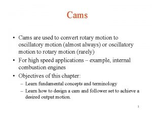 Cams Cams are used to convert rotary motion