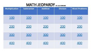 MATH JEOPARDY BY LILLIE KINNANE Multiplication Subtraction Addition