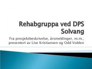 Rehabgruppa ved DPS Solvang Fra prosjektbeskrivelse rsmeldinger m