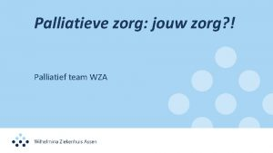 Palliatieve zorg jouw zorg Palliatief team WZA Euthanasie