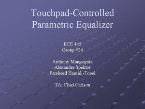 TouchpadControlled Parametric Equalizer ECE 445 Group 24 Anthony