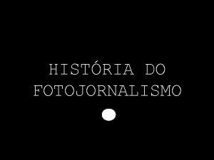 HISTRIA DO FOTOJORNALISMO Nascida num ambiente positivista a