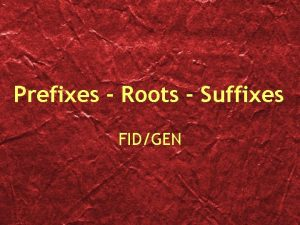 Prefixes Roots Suffixes FIDGEN Bon Good Fid Faith