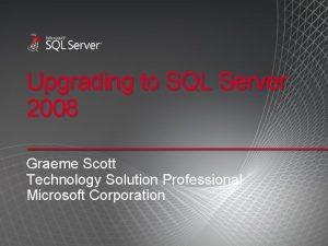Upgrading to SQL Server 2008 Graeme Scott Technology