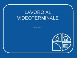 LAVORO AL VIDEOTERMINALE Relatore LAVORO AL VIDEOTERMINALE LAVORO
