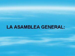 LA ASAMBLEA GENERAL 1 Qu es la Asamblea