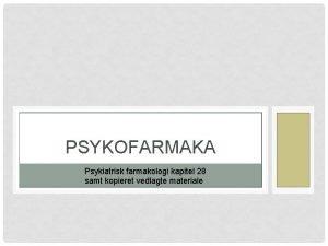 PSYKOFARMAKA Psykiatrisk farmakologi kapitel 28 samt kopieret vedlagte