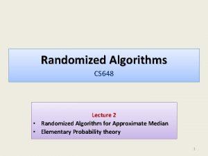 Randomized Algorithms CS 648 Lecture 2 Randomized Algorithm