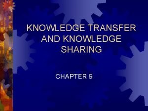 KNOWLEDGE TRANSFER AND KNOWLEDGE SHARING CHAPTER 9 Chapter