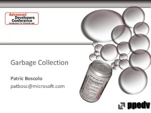 Garbage Collection Patric Boscolo patboscmicrosoft com Garbage Collection