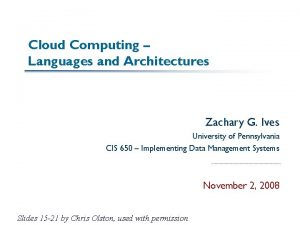 Cloud Computing Languages and Architectures Zachary G Ives
