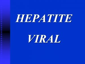 HEPATITE VIRAL HEPATITE VIRAL 1 Introduo 2 Propriedades