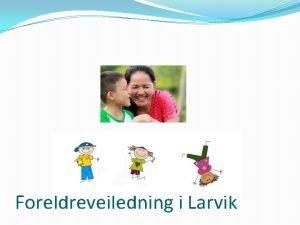 Foreldreveiledning i Larvik Veiledere p ulike sprk Larvik