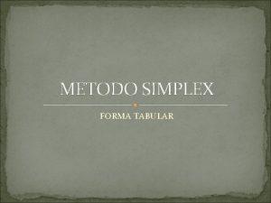 METODO SIMPLEX FORMA TABULAR METODO SIMPLEX REGLAS DE
