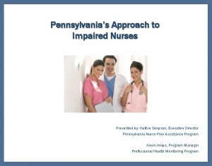 Pennsylvanias Approach to Impaired Nurses Presented by Kathie