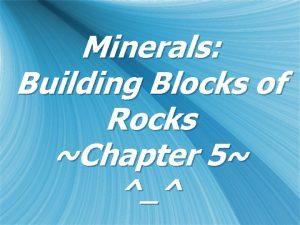 Minerals Building Blocks of Rocks Chapter 5 Minerals