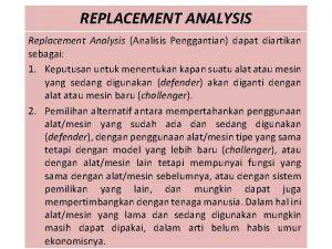 REPLACEMENT ANALYSIS Replacement Analysis Analisis Penggantian dapat diartikan