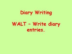 Diary Writing WALT Write diary entries Writing a