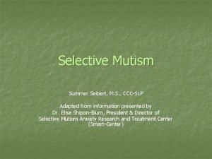 Selective Mutism Summer Seibert M S CCCSLP Adapted