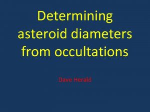 Determining asteroid diameters from occultations Dave Herald In