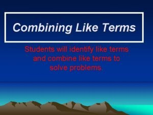Combining Like Terms Students will identify like terms