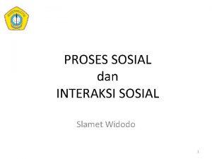 PROSES SOSIAL dan INTERAKSI SOSIAL Slamet Widodo 1