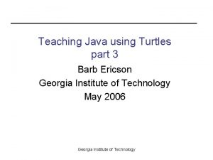 Teaching Java using Turtles part 3 Barb Ericson