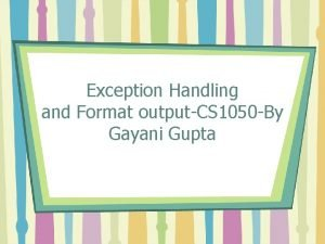 Exception Handling and Format outputCS 1050 By Gayani