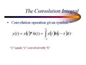 The Convolution Integral Convolution operation given symbol y