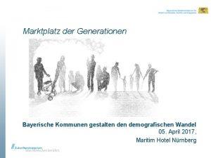 Marktplatz der Generationen Bayerische Kommunen gestalten demografischen Wandel