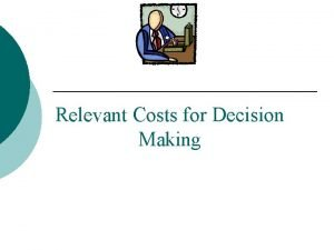 Relevant Costs for Decision Making Identifying Relevant Costs