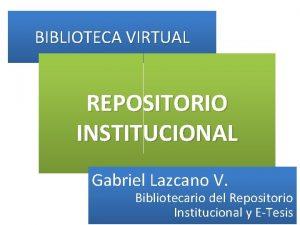 BIBLIOTECA VIRTUAL REPOSITORIO INSTITUCIONAL Gabriel Lazcano V Bibliotecario