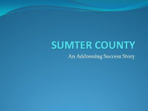 SUMTER COUNTY An Addressing Success Story Our Addressing
