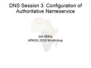 DNS Session 3 Configuration of Authoritative Nameservice Joe
