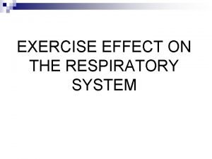 EXERCISE EFFECT ON THE RESPIRATORY SYSTEM Exercise is