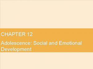 CHAPTER 12 Adolescence Social and Emotional Development Development