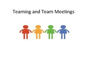 Teaming and Team Meetings Objectives To understand the