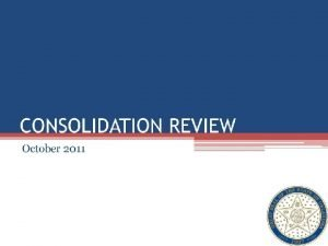 AGENDA Purpose Why Consolidate Consolidation Approach Consolidation Status