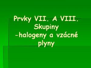 Prvky VII A VIII Skupiny halogeny a vzcn