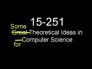 15 251 Some Great Theoretical Ideas in Computer