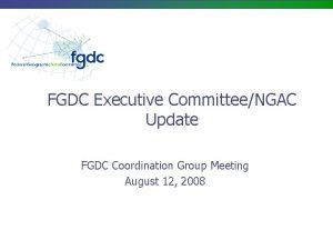 FGDC Executive CommitteeNGAC Update FGDC Coordination Group Meeting
