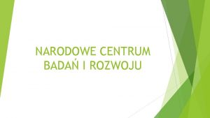 NARODOWE CENTRUM BADA I ROZWOJU Narodowe Centrum Bada