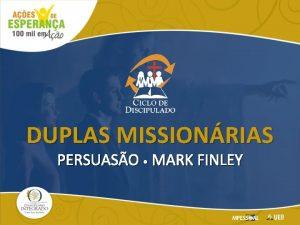 DUPLAS MISSIONRIAS PERSUASO MARK FINLEY Ganhadores de almas
