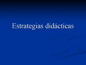 Estrategias didcticas Las estrategias didcticas n n n