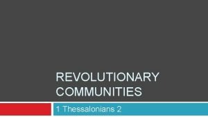 REVOLUTIONARY COMMUNITIES 1 Thessalonians 2 complicated And day