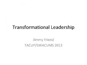 Transformational Leadership Jimmy Friend TACUPSWACUMS 2013 What is